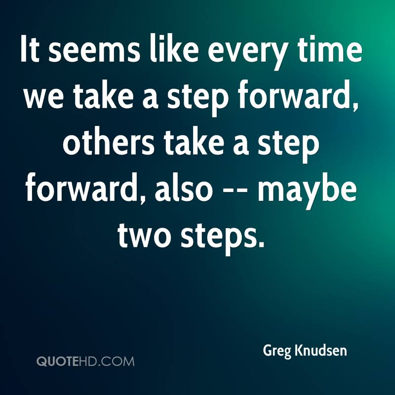 It seems like every time we take a step forward, others take a step forward, also -- maybe two steps.