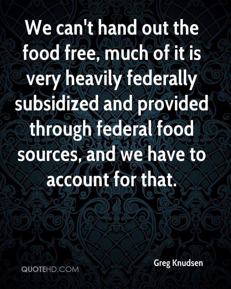 We can't hand out the food free, much of it is very heavily federally subsidized and provided through federal food sources, and we have to account for that.