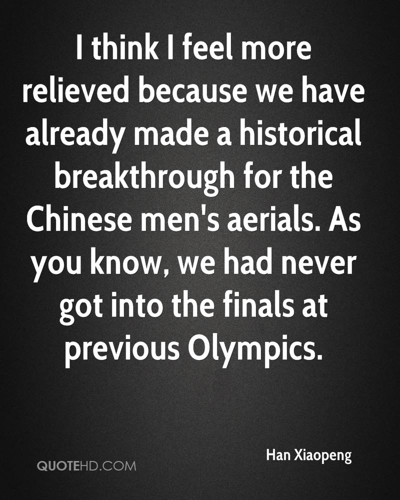 I think I feel more relieved because we have already made a historical breakthrough for the Chinese men's aerials. As you know, we had never got into the finals at previous Olympics.