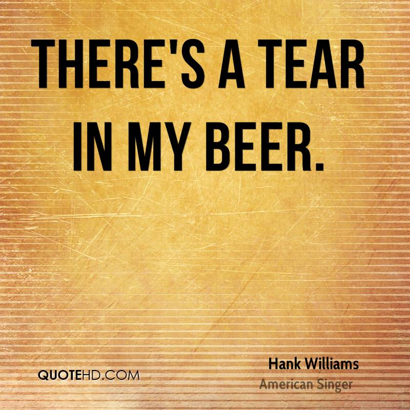 There's a Tear in my Beer.