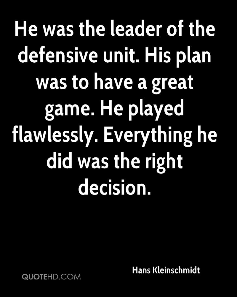He was the leader of the defensive unit. His plan was to have a great game. He played flawlessly. Everything he did was the right decision.