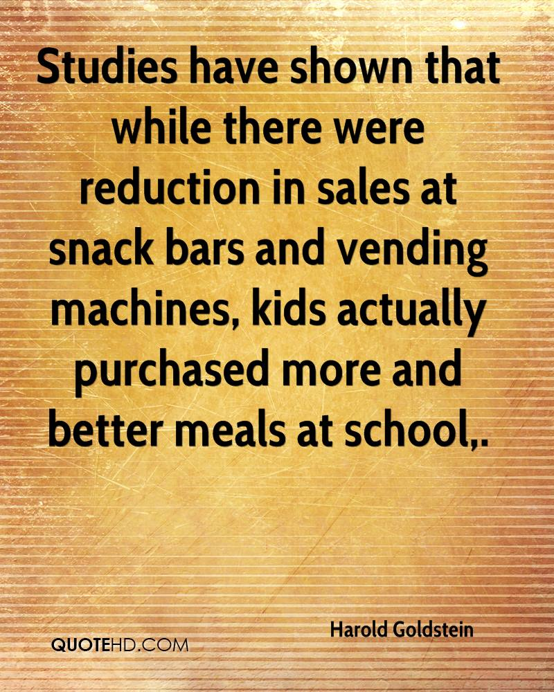 Studies have shown that while there were reduction in sales at snack bars and vending machines, kids actually purchased more and better meals at school.