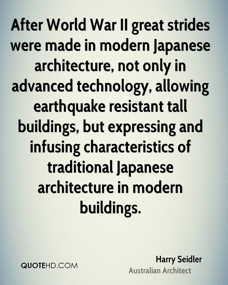 After World War II great strides were made in modern Japanese architecture, not only in advanced technology, allowing earthquake resistant tall buildings, but expressing and infusing characteristics of traditional Japanese architecture in modern buildings.
