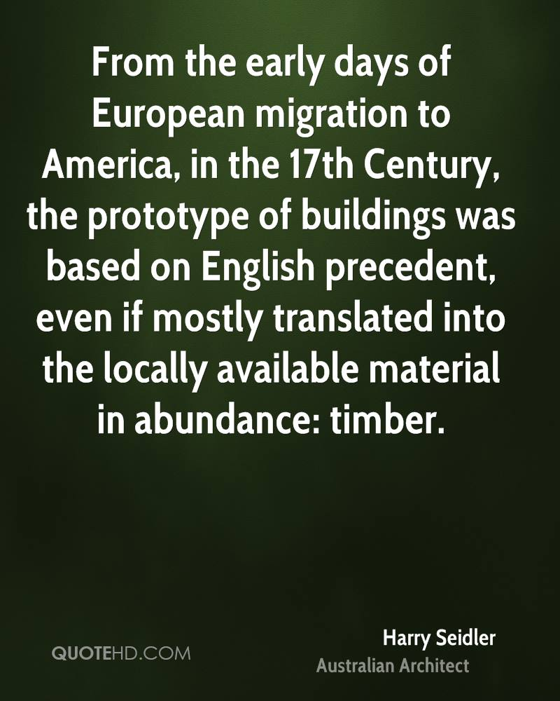 From the early days of European migration to America, in the 17th Century, the prototype of buildings was based on English precedent, even if mostly translated into the locally available material in abundance: timber.