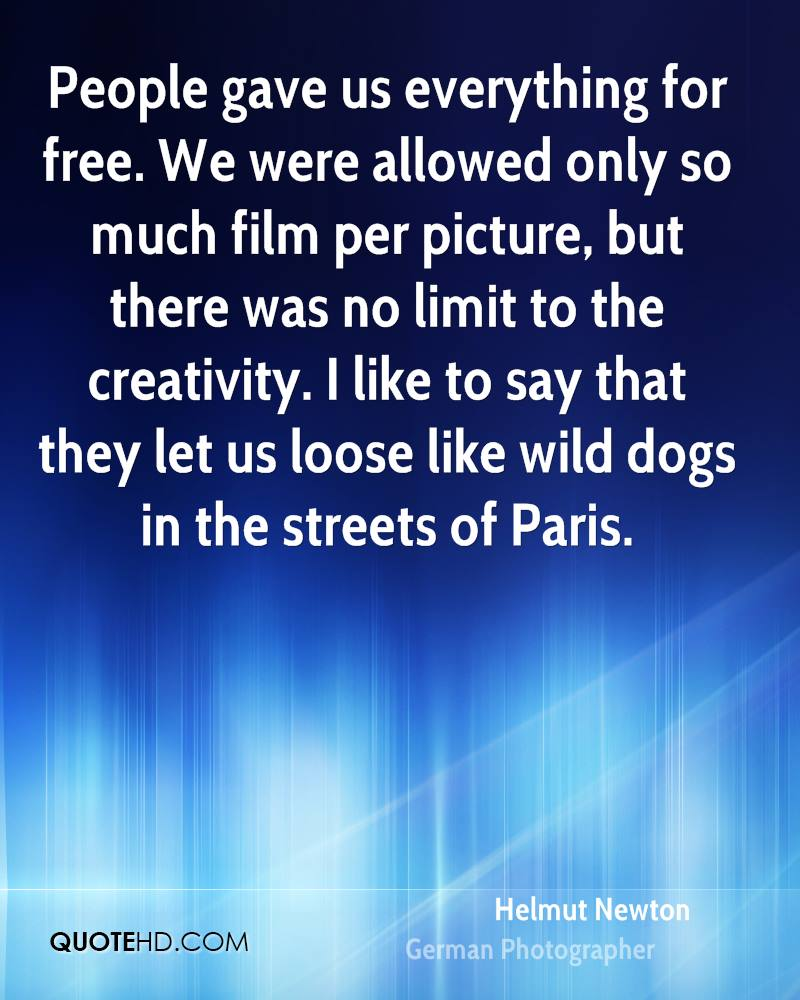 People gave us everything for free. We were allowed only so much film per picture, but there was no limit to the creativity. I like to say that they let us loose like wild dogs in the streets of Paris.