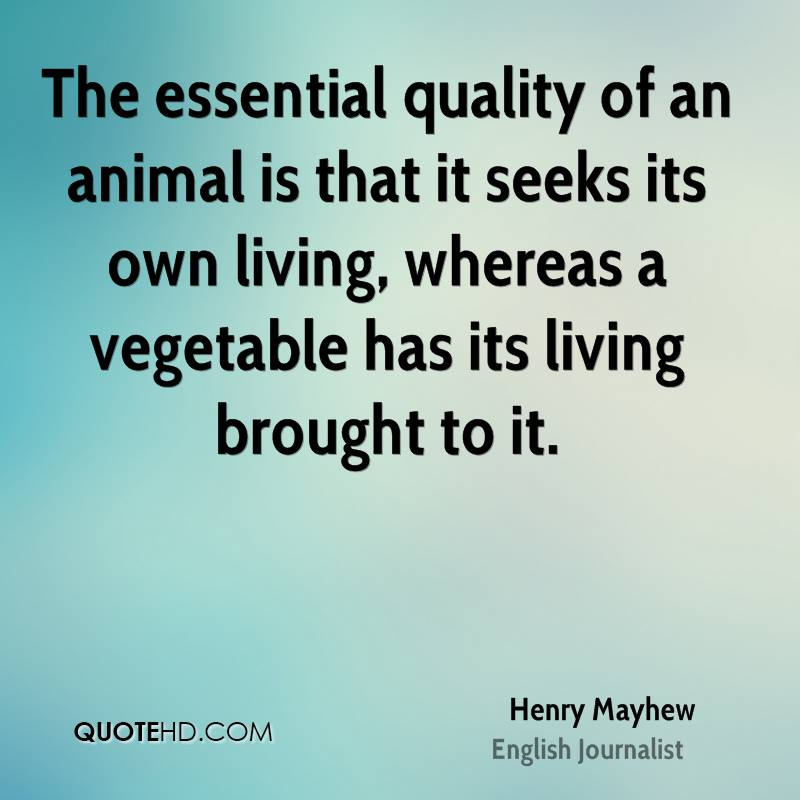 The essential quality of an animal is that it seeks its own living, whereas a vegetable has its living brought to it.