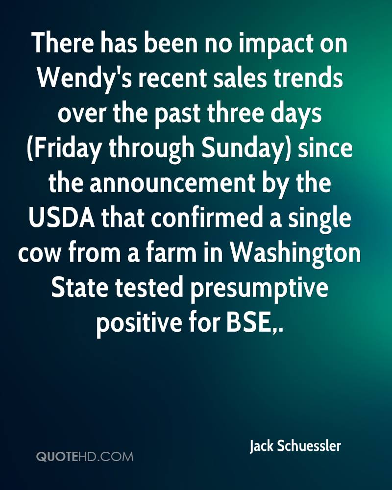 There has been no impact on Wendy's recent sales trends over the past three days (Friday through Sunday) since the announcement by the USDA that confirmed a single cow from a farm in Washington State tested presumptive positive for BSE.