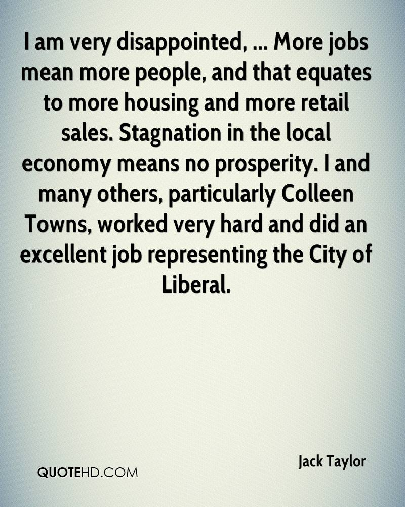I am very disappointed, ... More jobs mean more people, and that equates to more housing and more retail sales. Stagnation in the local economy means no prosperity. I and many others, particularly Colleen Towns, worked very hard and did an excellent job representing the City of Liberal.