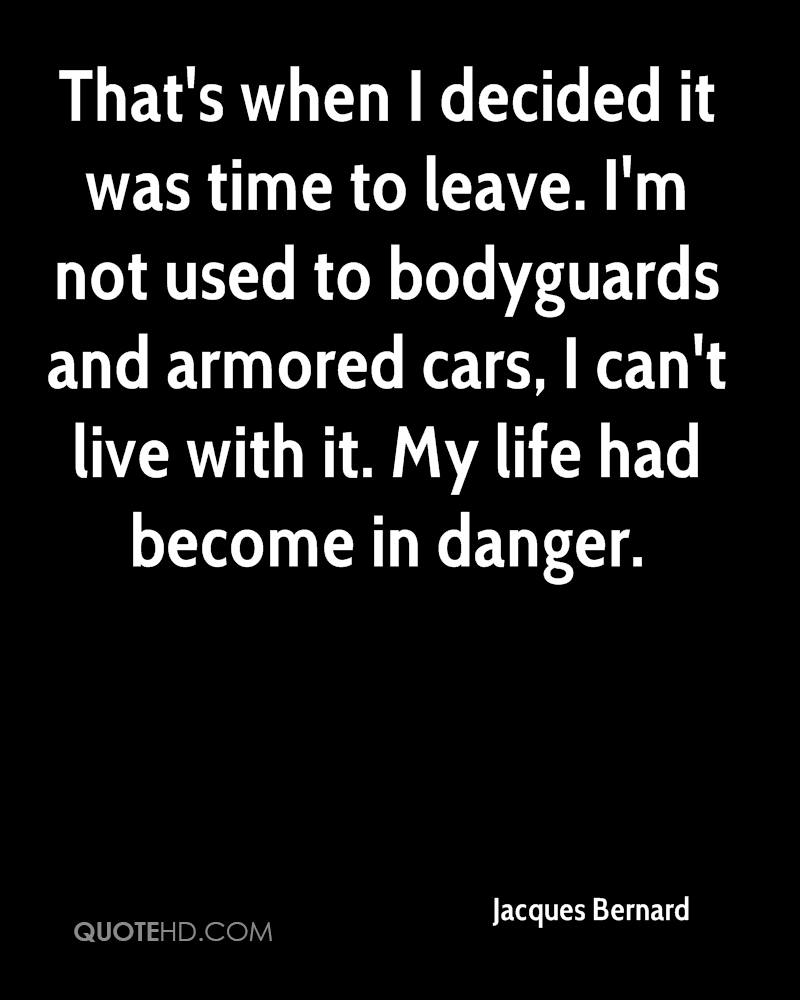 That's when I decided it was time to leave. I'm not used to bodyguards and armored cars, I can't live with it. My life had become in danger.