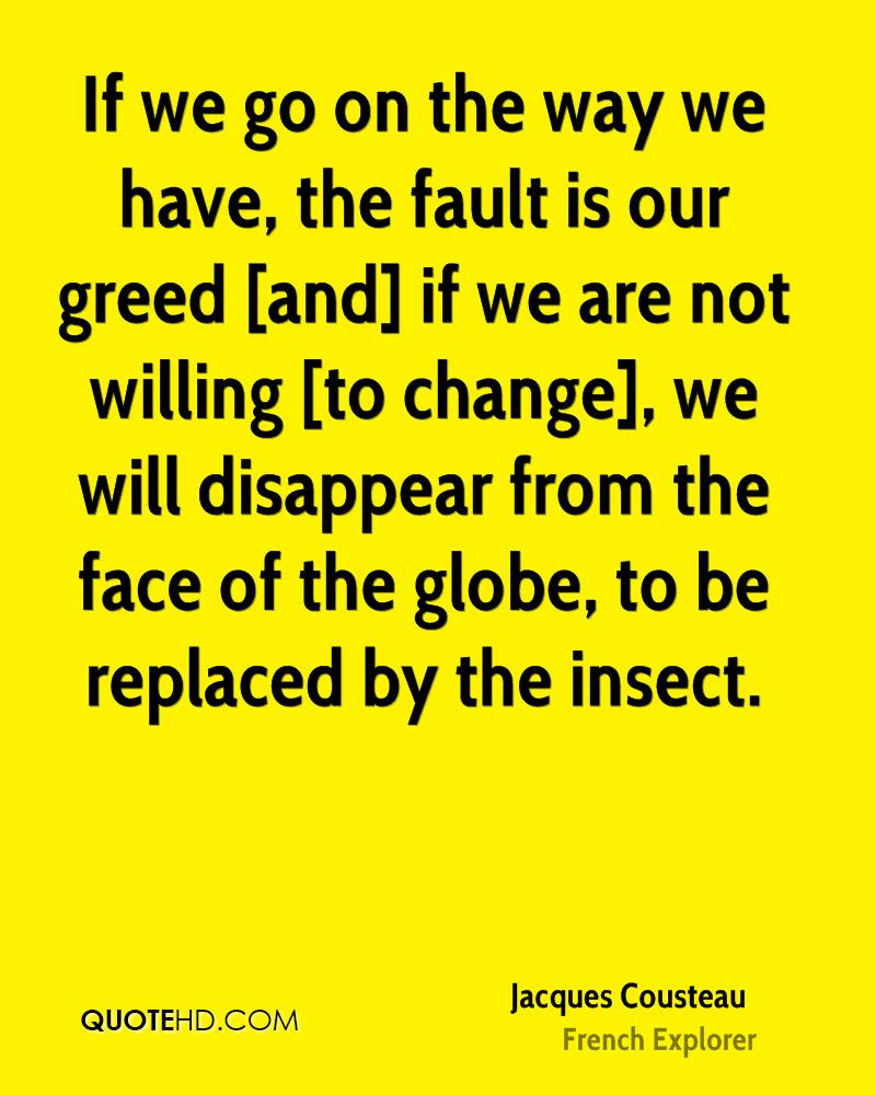 If we go on the way we have, the fault is our greed [and] if we are not willing [to change], we will disappear from the face of the globe, to be replaced by the insect.