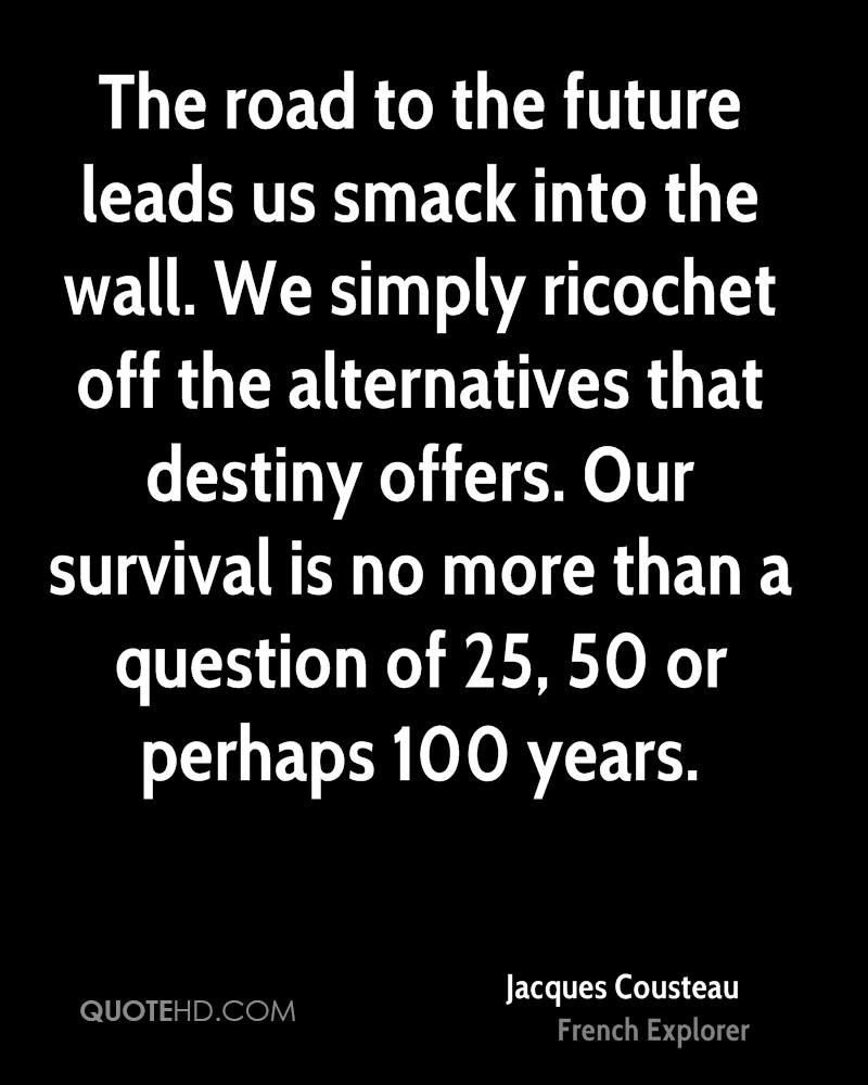 The road to the future leads us smack into the wall. We simply ricochet off the alternatives that destiny offers. Our survival is no more than a question of 25, 50 or perhaps 100 years.