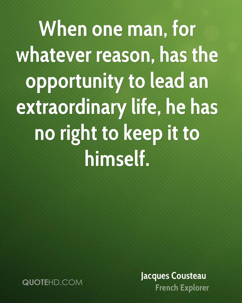 When one man, for whatever reason, has the opportunity to lead an extraordinary life, he has no right to keep it to himself.