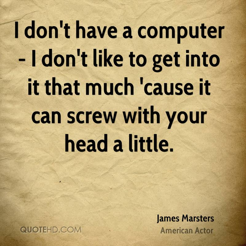 I don't have a computer - I don't like to get into it that much 'cause it can screw with your head a little.