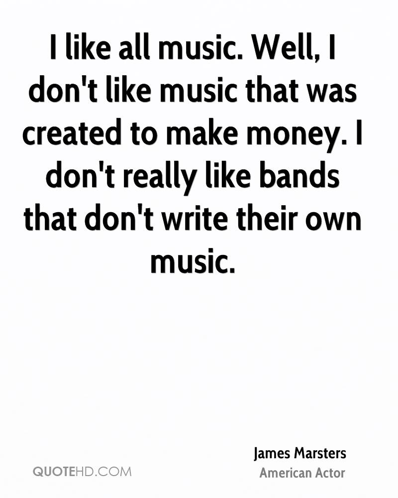 I like all music. Well, I don't like music that was created to make money. I don't really like bands that don't write their own music.
