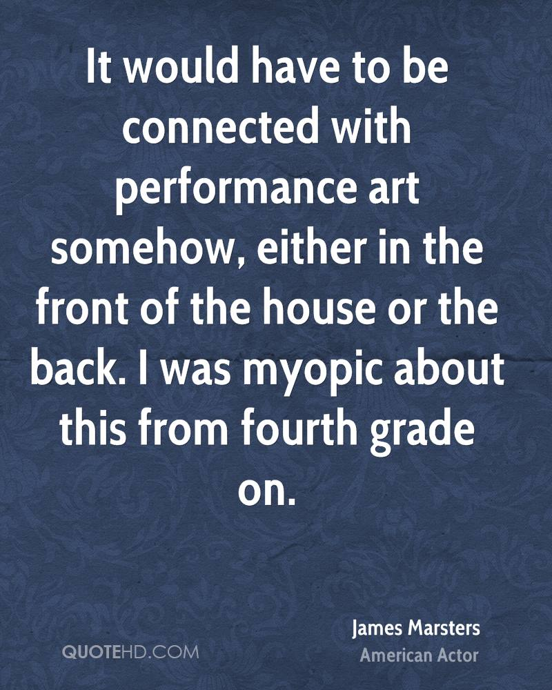 It would have to be connected with performance art somehow, either in the front of the house or the back. I was myopic about this from fourth grade on.