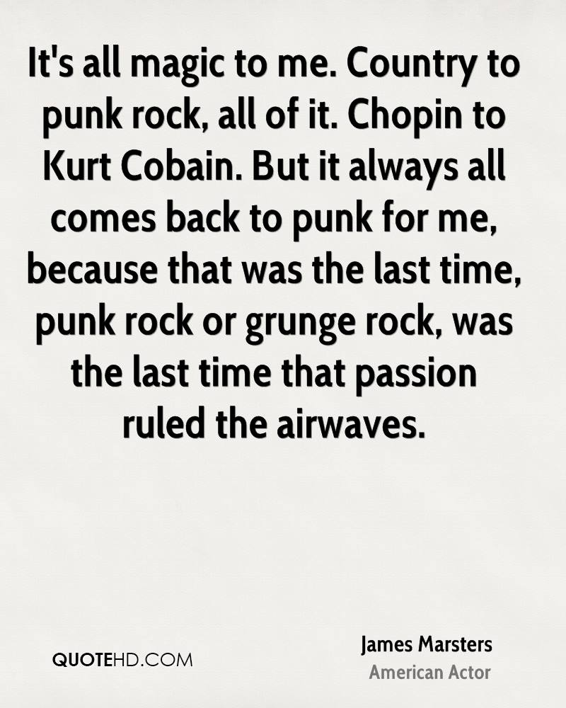 It's all magic to me. Country to punk rock, all of it. Chopin to Kurt Cobain. But it always all comes back to punk for me, because that was the last time, punk rock or grunge rock, was the last time that passion ruled the airwaves.