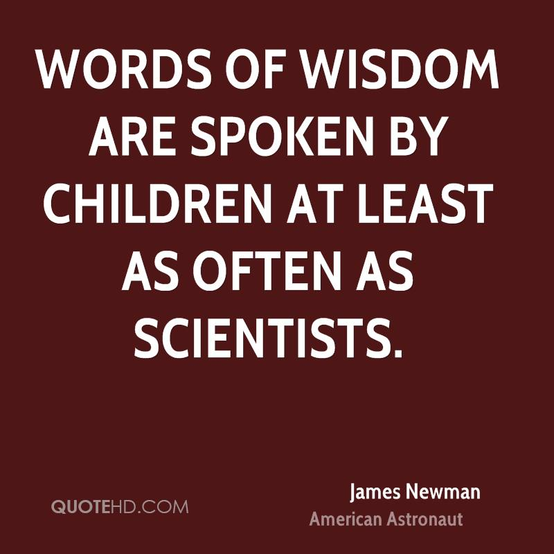 Words of wisdom are spoken by children at least as often as scientists.