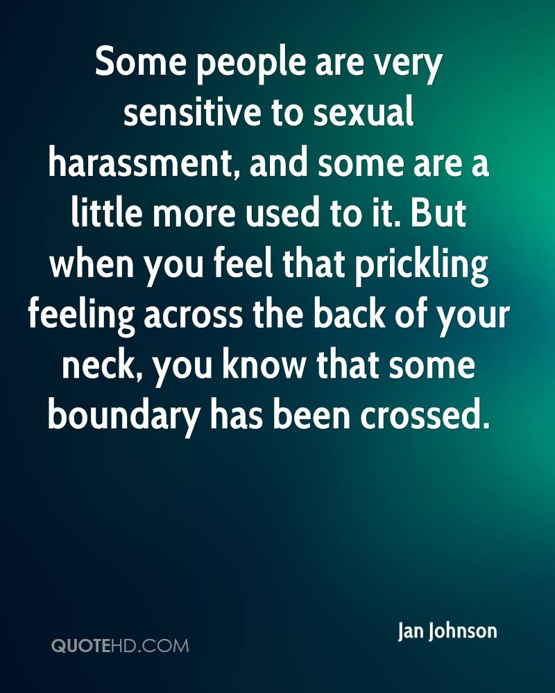 Some people are very sensitive to sexual harassment, and some are a little more used to it. But when you feel that prickling feeling across the back of your neck, you know that some boundary has been crossed.