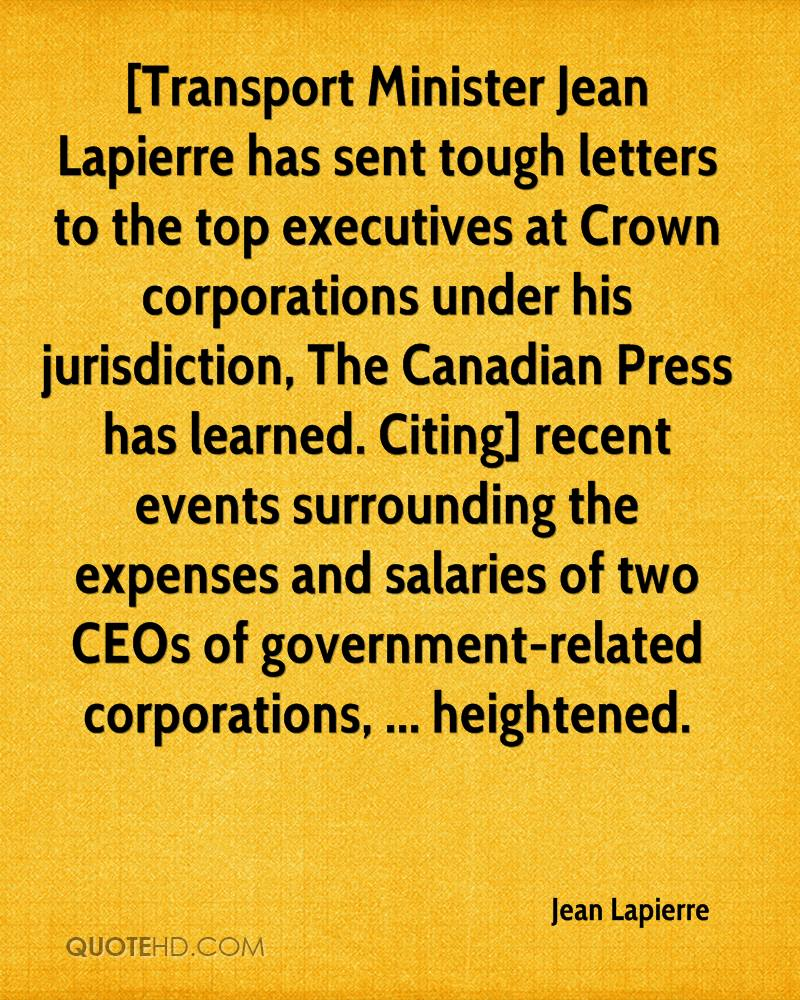 [Transport Minister Jean Lapierre has sent tough letters to the top executives at Crown corporations under his jurisdiction, The Canadian Press has learned. Citing] recent events surrounding the expenses and salaries of two CEOs of government-related corporations, ... heightened.