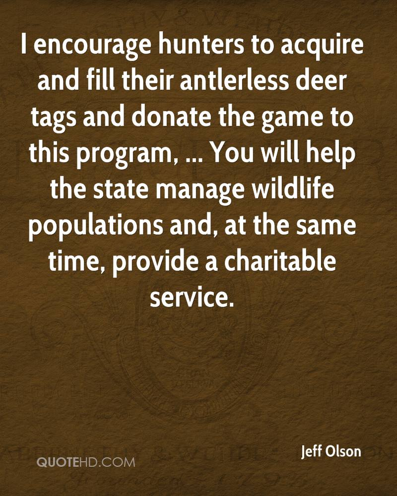 I encourage hunters to acquire and fill their antlerless deer tags and donate the game to this program, ... You will help the state manage wildlife populations and, at the same time, provide a charitable service.