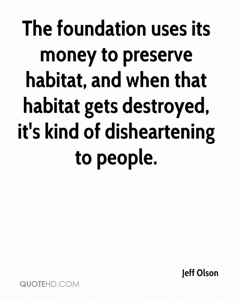 The foundation uses its money to preserve habitat, and when that habitat gets destroyed, it's kind of disheartening to people.