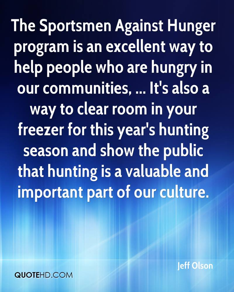 The Sportsmen Against Hunger program is an excellent way to help people who are hungry in our communities, ... It's also a way to clear room in your freezer for this year's hunting season and show the public that hunting is a valuable and important part of our culture.
