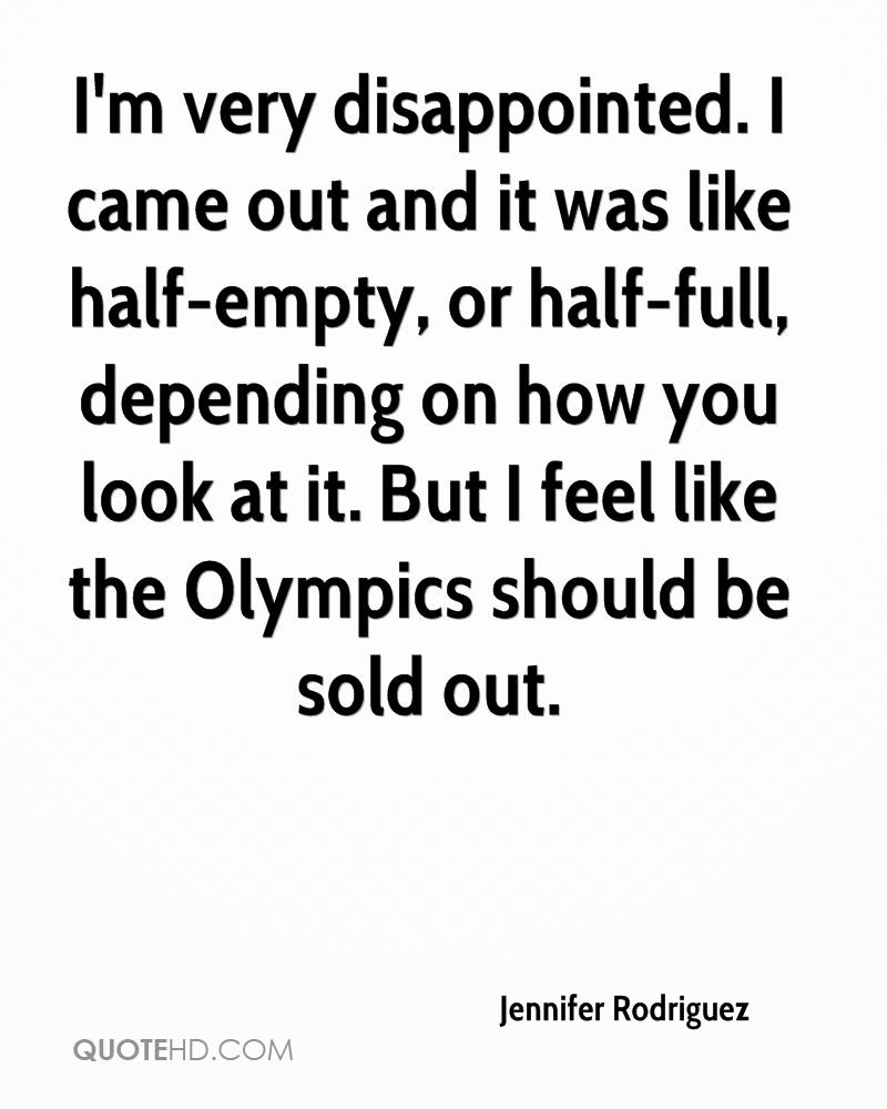 I'm very disappointed. I came out and it was like half-empty, or half-full, depending on how you look at it. But I feel like the Olympics should be sold out.