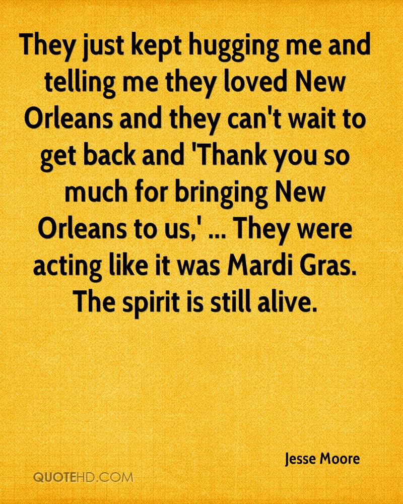 They just kept hugging me and telling me they loved New Orleans and they can't wait to get back and 'Thank you so much for bringing New Orleans to us,' ... They were acting like it was Mardi Gras. The spirit is still alive.