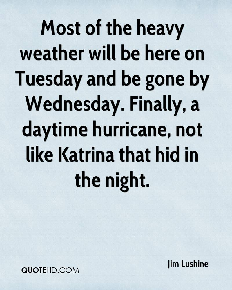 Most of the heavy weather will be here on Tuesday and be gone by Wednesday. Finally, a daytime hurricane, not like Katrina that hid in the night.