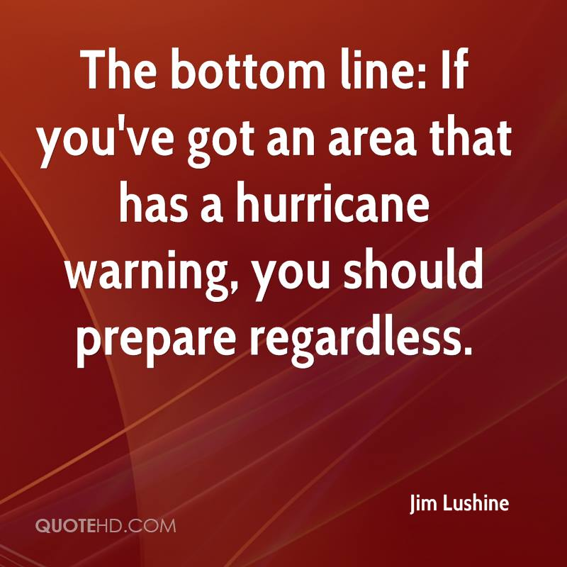 The bottom line: If you've got an area that has a hurricane warning, you should prepare regardless.