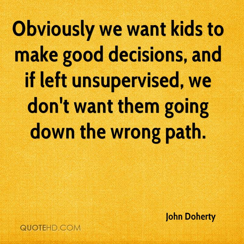 Obviously we want kids to make good decisions, and if left unsupervised, we don't want them going down the wrong path.