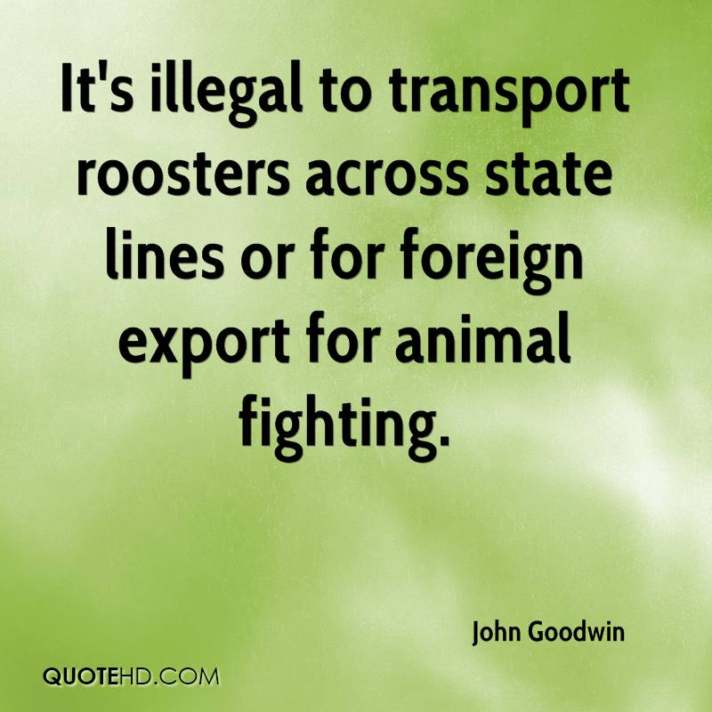 It's illegal to transport roosters across state lines or for foreign export for animal fighting.