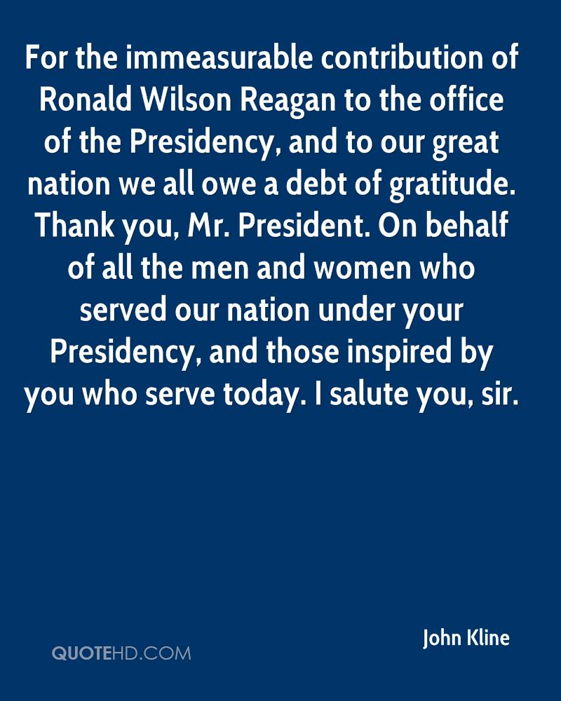 For the immeasurable contribution of Ronald Wilson Reagan to the office of the Presidency, and to our great nation we all owe a debt of gratitude. Thank you, Mr. President. On behalf of all the men and women who served our nation under your Presidency, and those inspired by you who serve today. I salute you, sir.