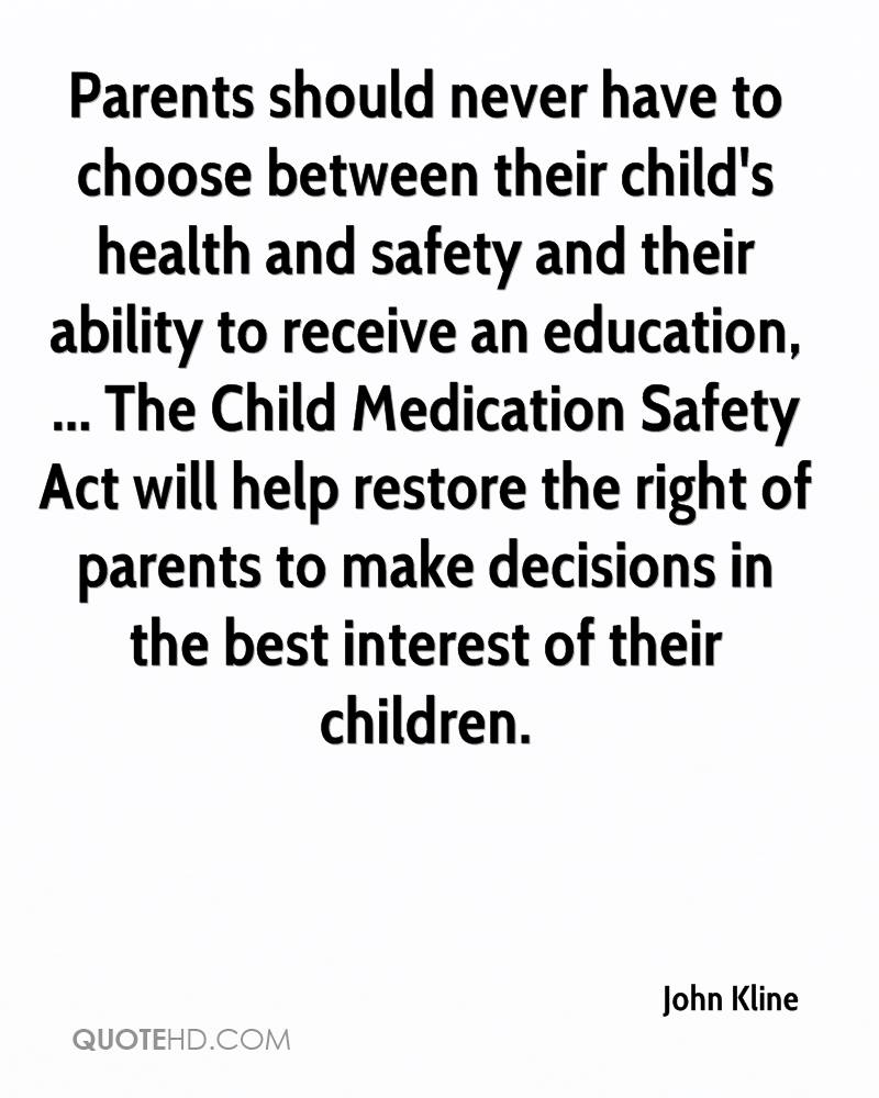 Parents should never have to choose between their child's health and safety and their ability to receive an education, ... The Child Medication Safety Act will help restore the right of parents to make decisions in the best interest of their children.