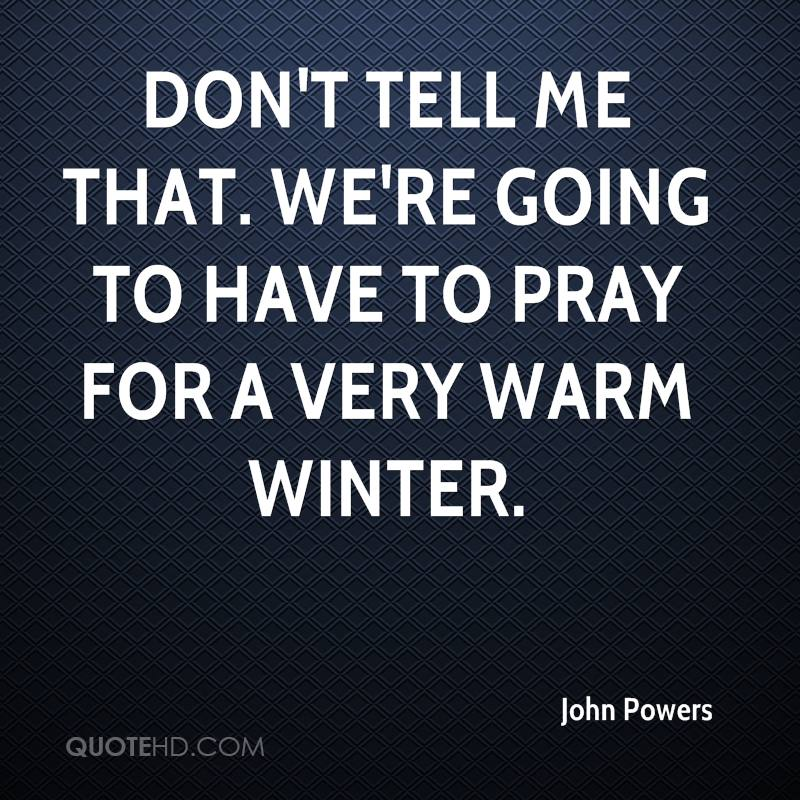 Don't tell me that. We're going to have to pray for a very warm winter.