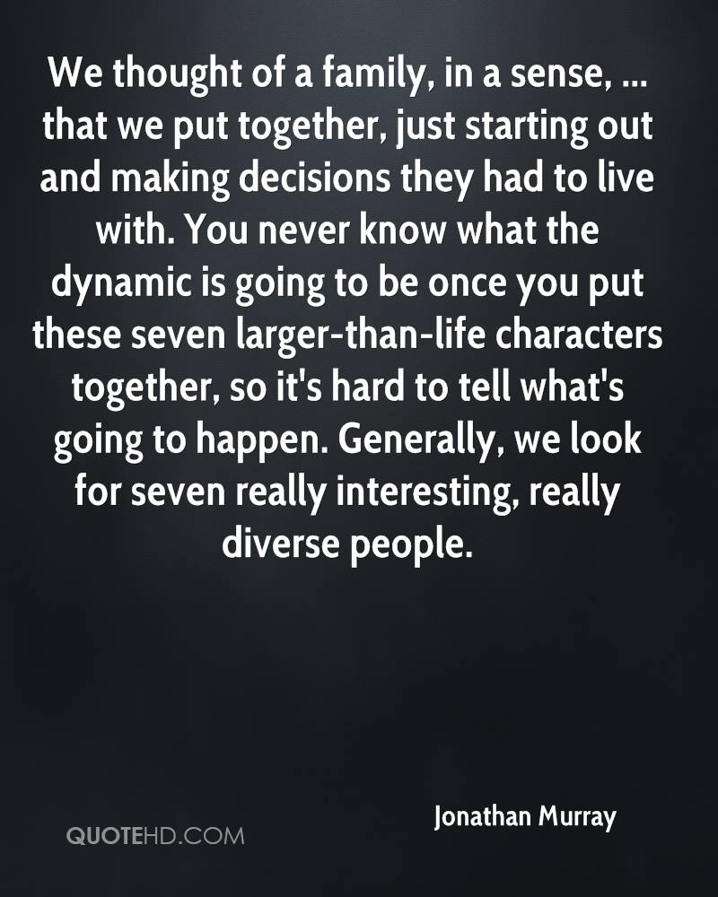 We thought of a family, in a sense, ... that we put together, just starting out and making decisions they had to live with. You never know what the dynamic is going to be once you put these seven larger-than-life characters together, so it's hard to tell what's going to happen. Generally, we look for seven really interesting, really diverse people.