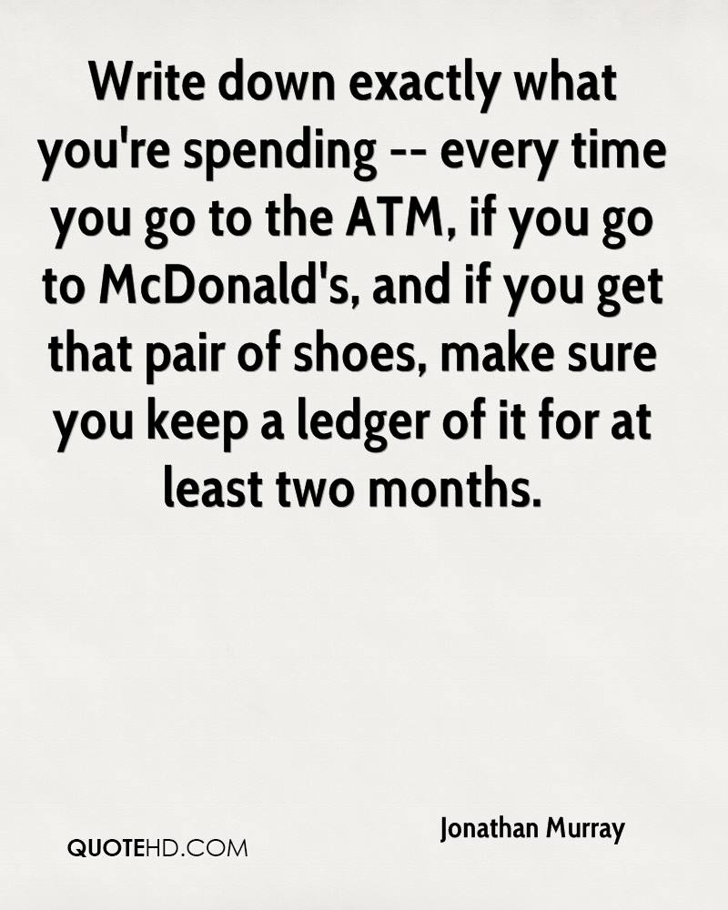 Write down exactly what you're spending -- every time you go to the ATM, if you go to McDonald's, and if you get that pair of shoes, make sure you keep a ledger of it for at least two months.