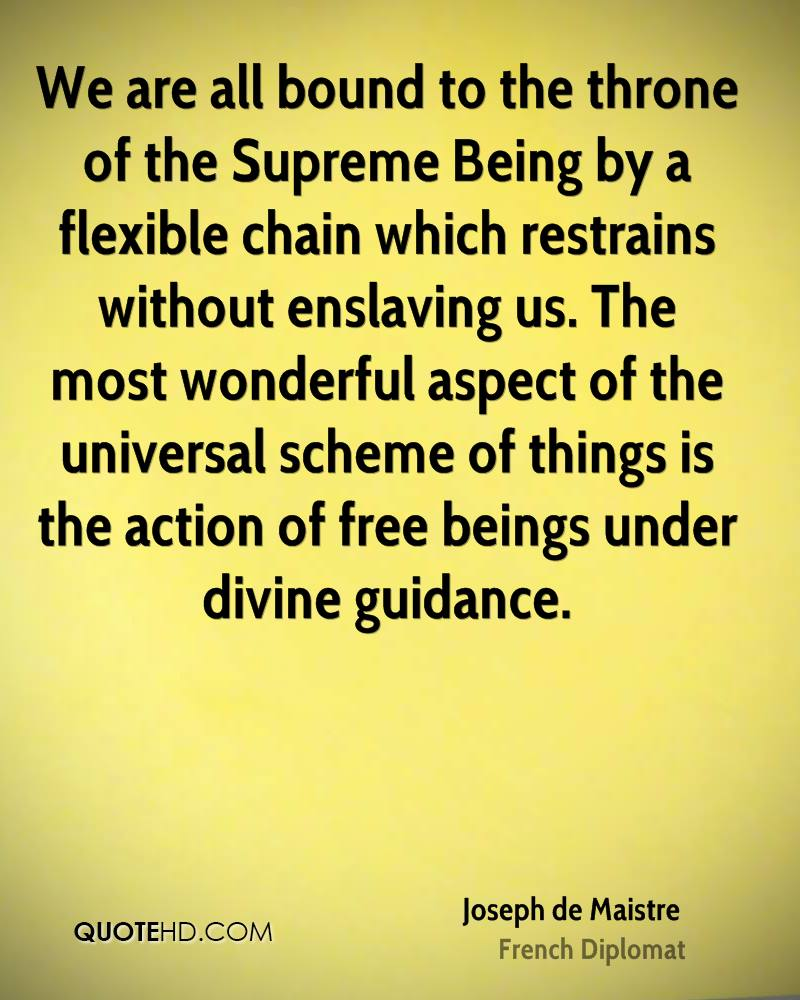 We are all bound to the throne of the Supreme Being by a flexible chain which restrains without enslaving us. The most wonderful aspect of the universal scheme of things is the action of free beings under divine guidance.