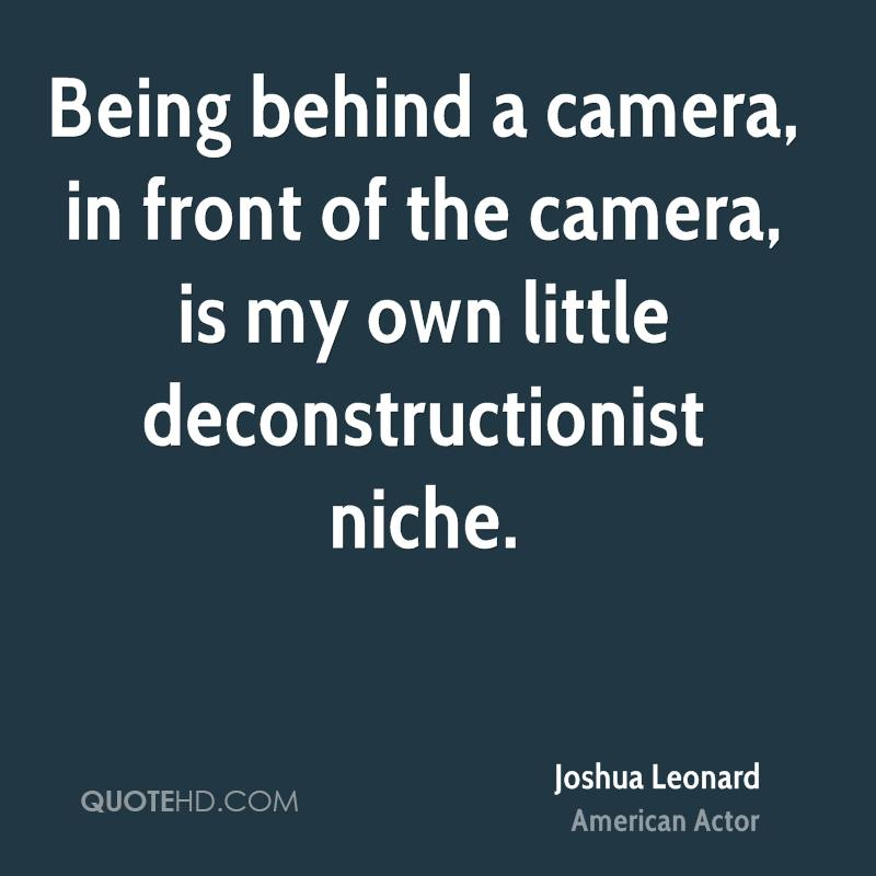 Being behind a camera, in front of the camera, is my own little deconstructionist niche.