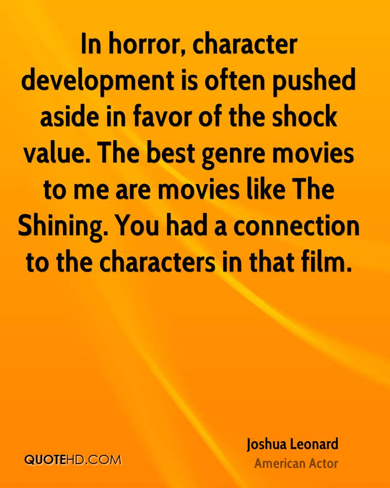In horror, character development is often pushed aside in favor of the shock value. The best genre movies to me are movies like The Shining. You had a connection to the characters in that film.