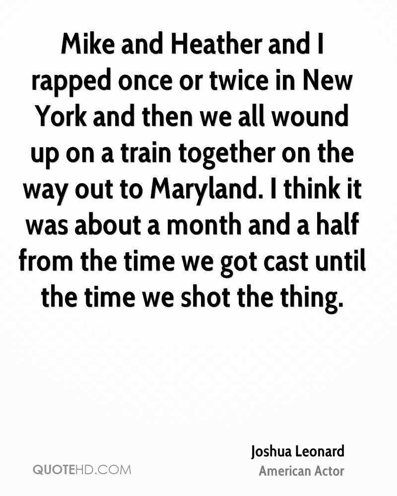 Mike and Heather and I rapped once or twice in New York and then we all wound up on a train together on the way out to Maryland. I think it was about a month and a half from the time we got cast until the time we shot the thing.