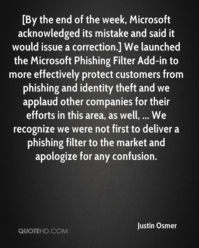 [By the end of the week, Microsoft acknowledged its mistake and said it would issue a correction.] We launched the Microsoft Phishing Filter Add-in to more effectively protect customers from phishing and identity theft and we applaud other companies for their efforts in this area, as well, ... We recognize we were not first to deliver a phishing filter to the market and apologize for any confusion.