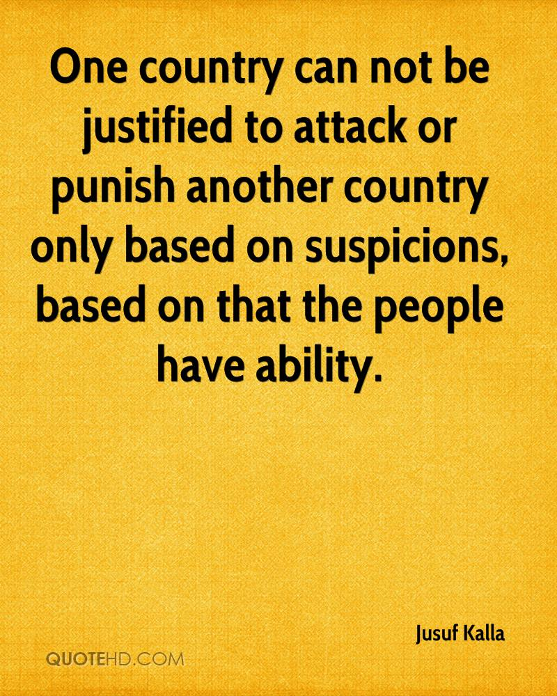 One country can not be justified to attack or punish another country only based on suspicions, based on that the people have ability.