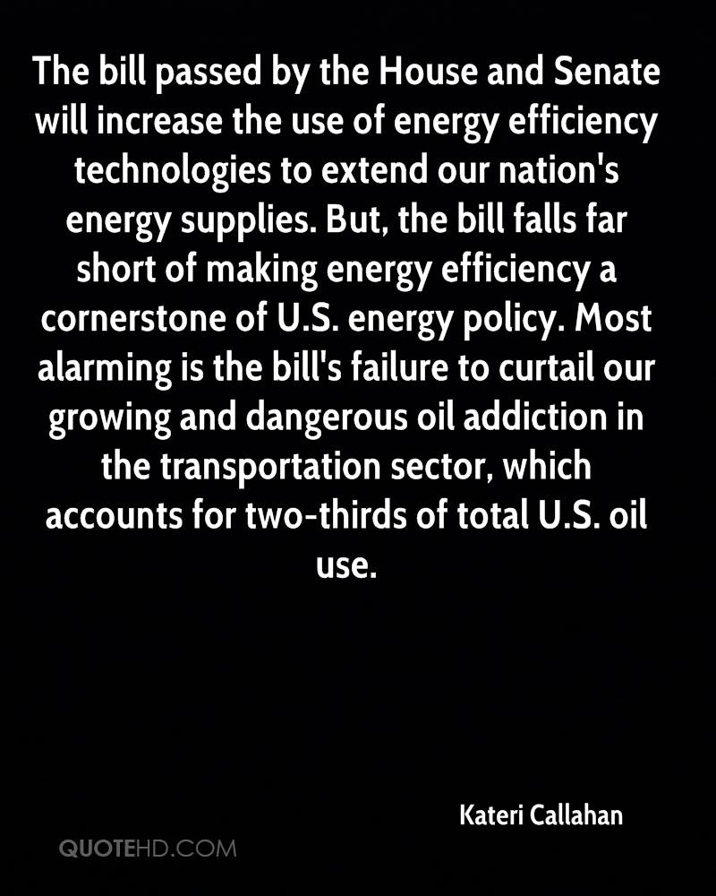 The bill passed by the House and Senate will increase the use of energy efficiency technologies to extend our nation's energy supplies. But, the bill falls far short of making energy efficiency a cornerstone of U.S. energy policy. Most alarming is the bill's failure to curtail our growing and dangerous oil addiction in the transportation sector, which accounts for two-thirds of total U.S. oil use.