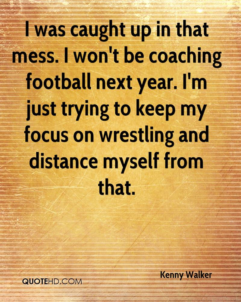 I was caught up in that mess. I won't be coaching football next year. I'm just trying to keep my focus on wrestling and distance myself from that.