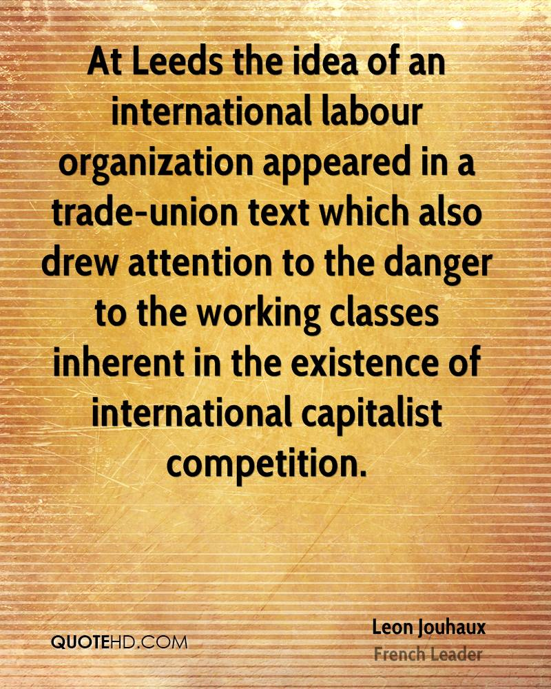 At Leeds the idea of an international labour organization appeared in a trade-union text which also drew attention to the danger to the working classes inherent in the existence of international capitalist competition.