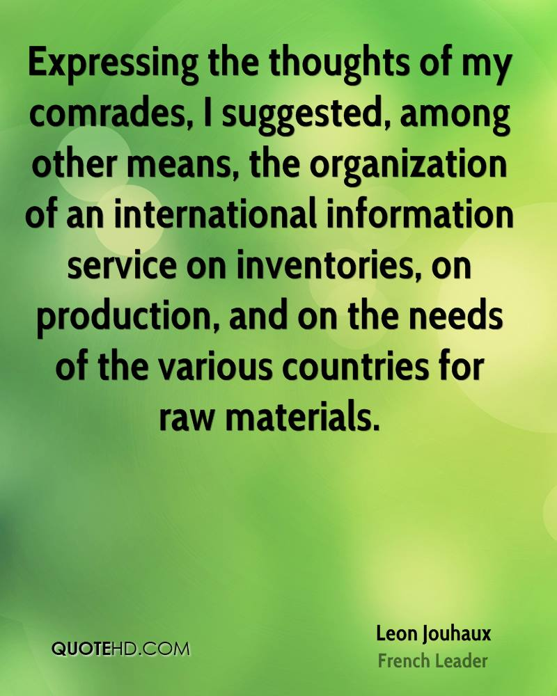 Expressing the thoughts of my comrades, I suggested, among other means, the organization of an international information service on inventories, on production, and on the needs of the various countries for raw materials.