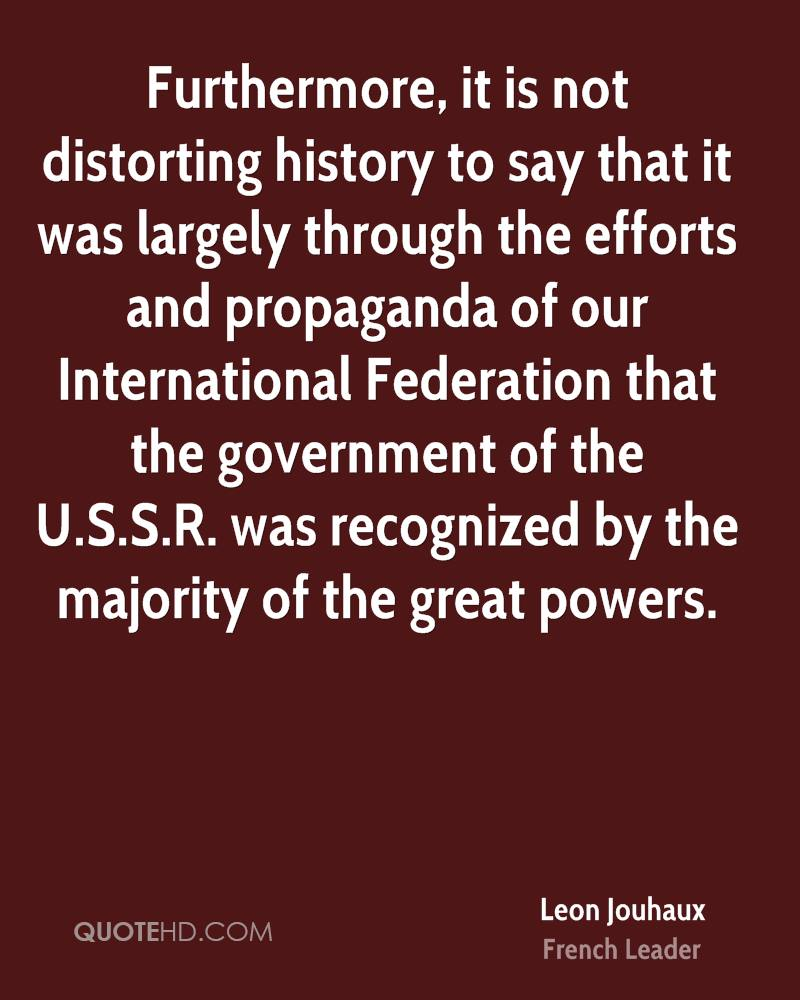 Furthermore, it is not distorting history to say that it was largely through the efforts and propaganda of our International Federation that the government of the U.S.S.R. was recognized by the majority of the great powers.