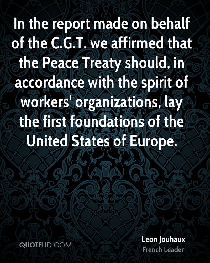In the report made on behalf of the C.G.T. we affirmed that the Peace Treaty should, in accordance with the spirit of workers' organizations, lay the first foundations of the United States of Europe.
