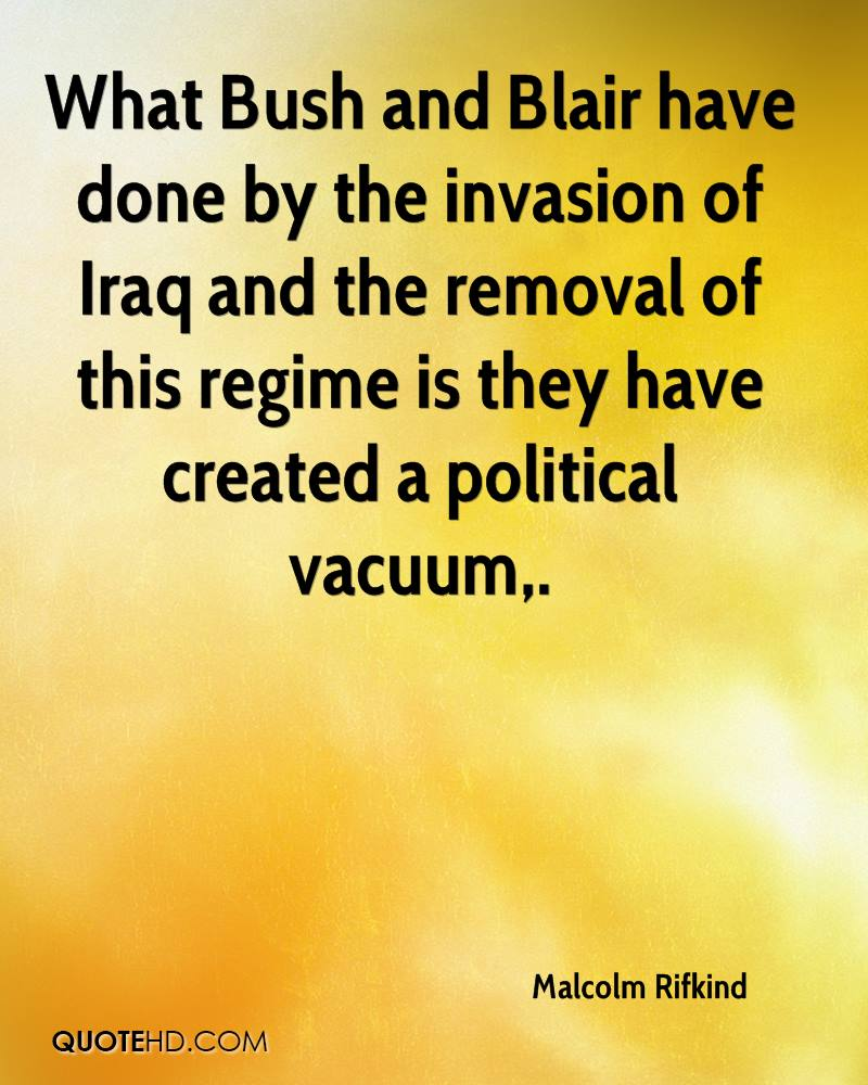 What Bush and Blair have done by the invasion of Iraq and the removal of this regime is they have created a political vacuum.